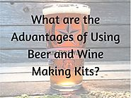 What are the Advantages of Using Beer and Wine Making Kits?
