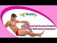 How To Treat Soft Erection Problem In Men With Natural Remedies?