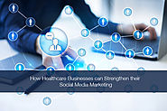 How Healthcare Businesses can Strengthen their Social Media Marketing