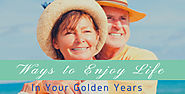 Ways to Enjoy Life in Your Golden Years