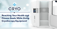 Reaching Your Health and Fitness Goals While Using Cryotherapy Equipment