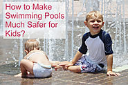 How to Make Swimming Pools Much Safer for Kids?