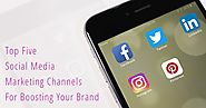 Top Five Social Media Marketing Channels For Boosting Your Brand