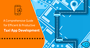 A Comprehensive Guide for Efficient and Productive Taxi App Development