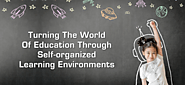 Turning the World of Education through Self-organized Learning Environments