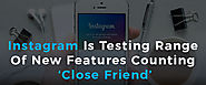 Instagram Is Testing Range Of New Features Counting 'Close Friend'