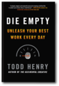 Die Empty: Unleash Your Best Work Every Day by Todd Henry | TODD HENRY