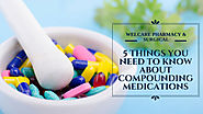 5 THINGS YOU NEED TO KNOW ABOUT COMPOUNDING MEDICATIONS