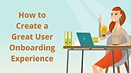 How to Create a Great User Onboarding Experience That Leads to Product Adoption and Customer Success
