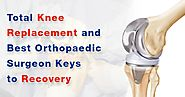 Total Knee Replacement and Best Orthopaedic Surgeon Keys to Recovery