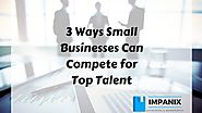 3 Ways Small Businesses Can Compete for Top Talent