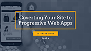 [Ultimate Guide] Converting Your Site To Google Progressive Web Apps