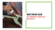 Best Wood Glue Review & Guide | Strongest Wood Glue for DIY'er