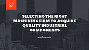 SainiFlange: Selecting The Right Machining Firm To Acquire Quality Industrial Components: sainiflange