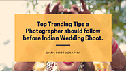 Top Trending Tips a Photographer should follow before Indian Wedding Shoot