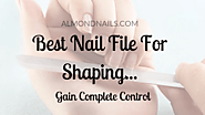Best Nail File For Shaping - Gain Complete Control...