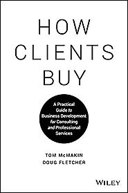 How Clients Buy: A Practical Guide to Business Development for Consulting and Professional Services
