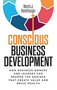 Conscious Business Development: How Business Owners and Leaders Can Become the Engines That Create Value and Drive We...