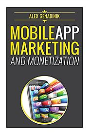 Mobile App Marketing And Monetization: How To Promote Mobile Apps Like A Pro: Learn to promote and monetize your Andr...