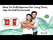 How to Hold Sperms for Long Time, Any Herbal Treatment