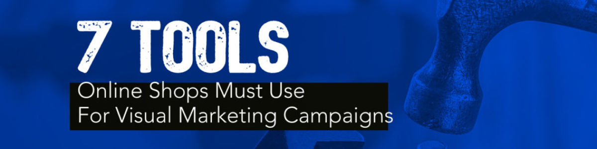 Headline for 7 Tools Online Shops Must Use For Visual Marketing Campaigns