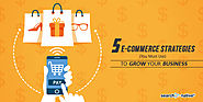 5 E-Commerce Strategies (You Must Use) To Grow Your Business