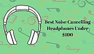 Best Noise Cancelling Headphones Under $100 : Enjoy Listening Music at Cheap Price