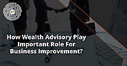 How Wealth Advisory Play Important Role For Business Improvement?