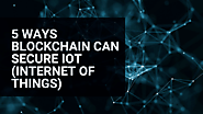 5 Ways Blockchain Can Secure IoT (Internet of Things)