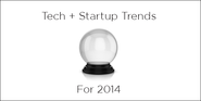 These 18 Tech and Startups Trends Will Emerge in 2014