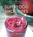 Superfood Smoothies: 100 Delicious, Energizing & Nutrient-dense Recipes (Superfood Series): Julie Morris