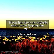 Never look down on anybody unless you're helping him up. - Jesse Jackson