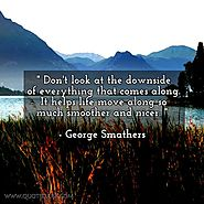 Don't look at the downside of everything that comes along. It helps life move along so much smoother and nicer. - Geo...
