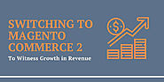 Switching to Magento Commerce 2 to Witness Growth in Revenue