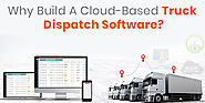 Why Build A Cloud-Based Truck Dispatch Software?