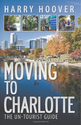 Moving to Charlotte: The Un-Tourist Guide: Harry Hoover: 9780989952316: Amazon.com: Books