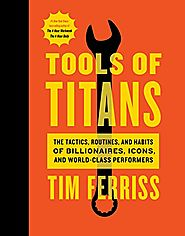 Tools of Titans: The Tactics, Routines, and Habits of Billionaires, Icons, and World-Class Performers - Timothy Ferriss