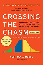 Crossing the Chasm: Marketing and Selling Disruptive Products to Mainstream Customers - Geoffrey A. Moore