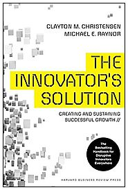 The Innovator's Solution: Creating and Sustaining Successful Growth - Clayton M. Christensen