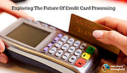 What will be the Next Steps to Exploring the Future of Credit Card Processing?