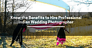 Know the Benefits to Hire Professional Indian Wedding Photographer