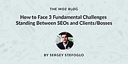 How to Face 3 Fundamental Challenges Standing Between SEOs and Clients/Bosses - Moz