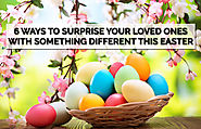6 WAYS TO SURPRISE YOUR LOVED ONES WITH SOMETHING DIFFERENT THIS EASTER
