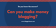 can you make money blogging - Blogger Lesson