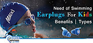 Need of Swimming Earplugs For Kids - Benefits | Types