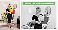 How to Turn Green While Cleaning