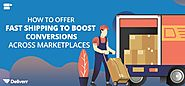 How to Offer Fast Shipping to Boost Conversions Across Marketplaces