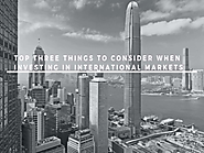 Top Three Things to Consider When Investing in International Markets