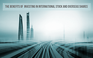The Benefits of Investing In International Stock and Overseas Shares
