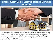 Finance Watch Dogs | Essential Facts on Mortgage and Loan